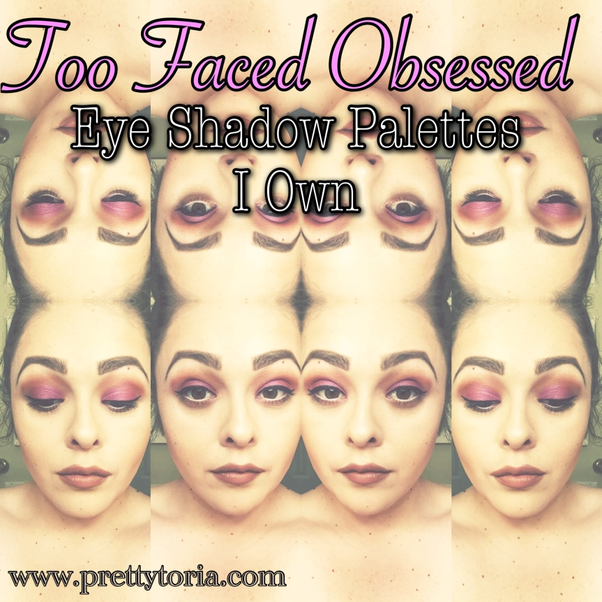Too Faced Obsessed: Eye Shadow Palettes I Own